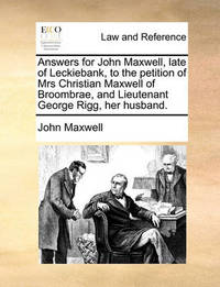 Answers for John Maxwell, Late of Leckiebank, to the Petition of Mrs Christian Maxwell of Broombrae, and Lieutenant George Rigg, Her Husband. by John Maxwell