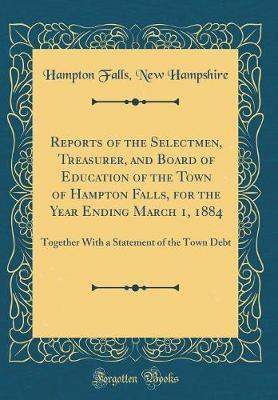 Reports of the Selectmen, Treasurer, and Board of Education of the Town of Hampton Falls, for the Year Ending March 1, 1884 by Hampton Falls New Hampshire