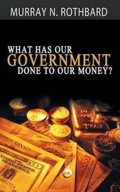 What Has Government Done to Our Money? by Murray N Rothbard
