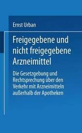 Freigegebene Und Nicht Freigegebene Arzneimittel: Die Gesetzgebung Und Rechtsprechung Uber Den Verkehr Mit Arzneimitteln Ausserhalb Der Apotheken by Ernst Urban
