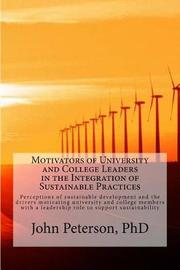 Motivators of University and College Leaders in the Integration of Sustainable Practices by John J Peterson Phd