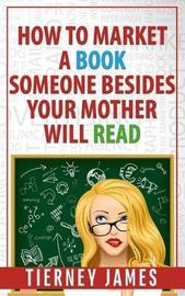 How to Market a Book Someone Besides Your Mother Will Read by Tierney James