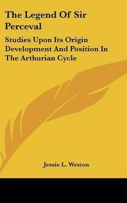 The Legend Of Sir Perceval: Studies Upon Its Origin Development And Position In The Arthurian Cycle by Jessie L Weston