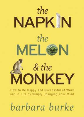 The Napkin, the Melon and the Monkey: How to Be Happy and Successful at Work and in Life by Simply Changing Your Mind by Barbara Burke image