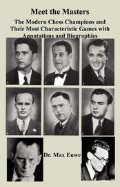 Meet the Masters the Modern Chess Champions and Their Most Characteristic Games with Annotations and Biographies by Max Euwe