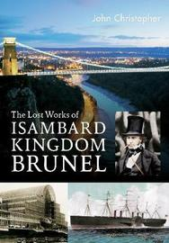 The Lost Works of Isambard Kingdom Brunel by John Christopher