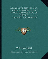 Memoirs of the Life and Administration of Sir Robert Walpole, Earl of Oxford: Containing the Memoirs V1 by William Coxe