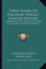 Three Books of Polydore Vergil's English History: Comprising the Reigns of Henry VI, Edward IV and Richard III by Polydore Vergil