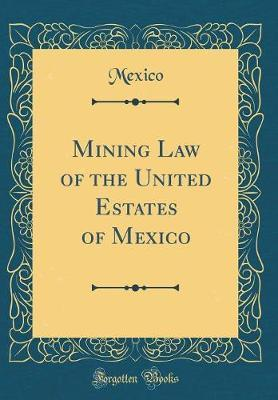 Mining Law of the United Estates of Mexico (Classic Reprint) by Mexico Mexico