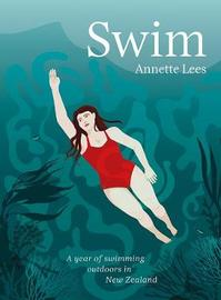 Swim: A year of swimming outdoors in New Zealand by Annette Lees
