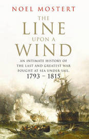 The Line Upon a Wind: An Intimate History of the Last and Greatest War Fought at Sea Under Sail - 1793-1815 by Noel Mostert image