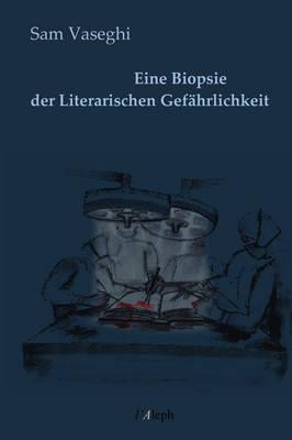Eine Biopsie Der Literarischen Gefahrlichkeit by Sam Vaseghi