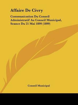 Affaire de Civry: Communication Du Conseil Administratif Au Conseil Municipal, Seance Du 21 Mai 1899 (1899) by Municipal Conseil Municipal