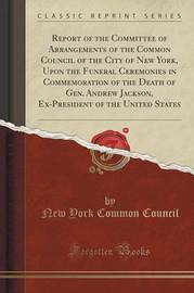 Report of the Committee of Arrangements of the Common Council of the City of New York, Upon the Funeral Ceremonies in Commemoration of the Death of Gen. Andrew Jackson, Ex-President of the United States (Classic Reprint) by New York Common Council