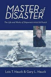Master of Disaster: The Life and Works of Shipwreck Artist Ed Pusick by Lois T Hauck