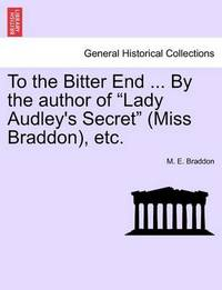 "To the Bitter End ... by the Author of ""Lady Audley's Secret"" (Miss Braddon), Etc. by Mary , Elizabeth Braddon"
