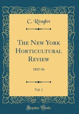 The New York Horticultural Review, Vol. 1 by C Reagles