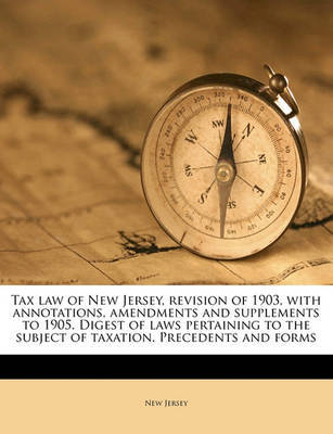 Tax Law of New Jersey, Revision of 1903, with Annotations, Amendments and Supplements to 1905. Digest of Laws Pertaining to the Subject of Taxation. Precedents and Forms by New Jersey image