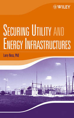 Securing Utility and Energy Infrastructures by Larry Ness