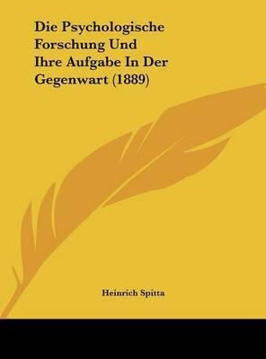 Die Psychologische Forschung Und Ihre Aufgabe in Der Gegenwart (1889) by Heinrich Spitta