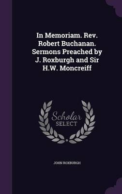 In Memoriam. REV. Robert Buchanan. Sermons Preached by J. Roxburgh and Sir H.W. Moncreiff by John Roxburgh image