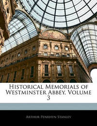 Historical Memorials of Westminster Abbey, Volume 3 by Arthur Penrhyn Stanley