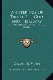 Whisperings of Truth, for God and His Glory Whisperings of Truth, for God and His Glory: A True Story of Heart Trials (1864) a True Story of Heart Trials (1864) by George B Scott
