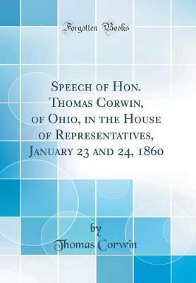Speech of Hon. Thomas Corwin, of Ohio, in the House of Representatives, January 23 and 24, 1860 (Classic Reprint) by Thomas Corwin