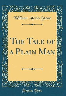 The Tale of a Plain Man (Classic Reprint) by William Alexis Stone image