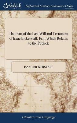 That Part of the Last Will and Testament of Isaac Bickerstaff, Esq; Which Relates to the Publick by Isaac Bickerstaff