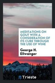 Meditations on Gout with a Consideration of Its Cure Through the Use of Wine by George H Ellwanger image