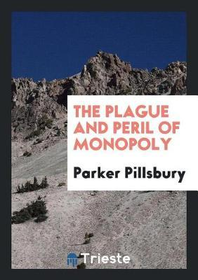 The Plague and Peril of Monopoly by Parker Pillsbury