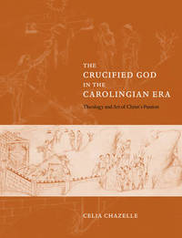 The Crucified God in the Carolingian Era by Celia M. Chazelle