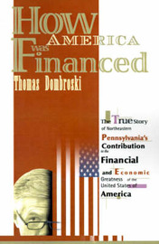 How America Was Financed: The True Story of Northeastern Pennsylvania's Contribution to the Financial and Economic Greatness of the United States of America by Thomas W. Dombroski image
