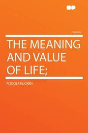 The Meaning and Value of Life; by Rudolf Eucken