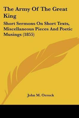 The Army Of The Great King: Short Sermons On Short Texts, Miscellaneous Pieces And Poetic Musings (1855) by John M Orrock
