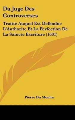 Du Juge Des Controverses: Traitte Auquel Est Defendue L'Authorite Et La Perfection De La Saincte Escriture (1631) by Pierre Du Moulin