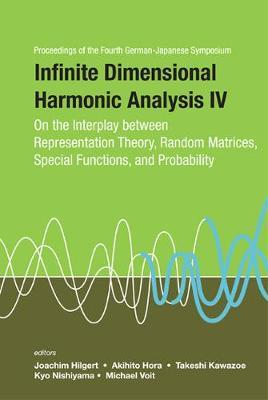 Infinite Dimensional Harmonic Analysis Iv: On The Interplay Between Representation Theory, Random Matrices, Special Functions, And Probability - Proceedings Of The Fourth German-japanese Symposium