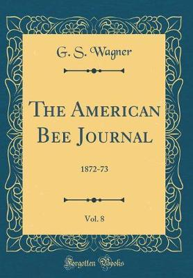 The American Bee Journal, Vol. 8 by G.S. Wagner
