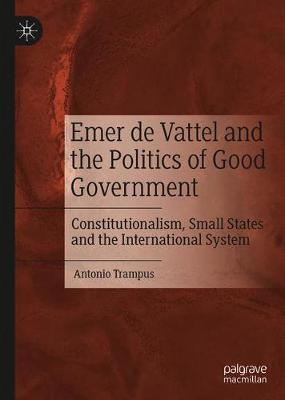 Emer de Vattel and the Politics of Good Government by Antonio Trampus