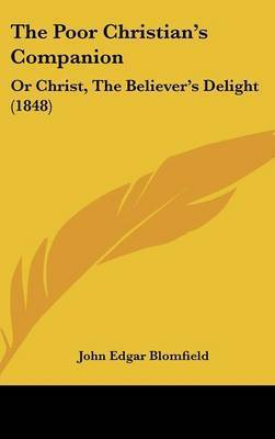 The Poor Christian's Companion: Or Christ, The Believer's Delight (1848) by John Edgar Blomfield
