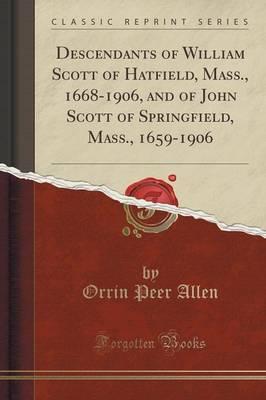 Descendants of William Scott of Hatfield, Mass., 1668-1906, and of John Scott of Springfield, Mass., 1659-1906 (Classic Reprint) by Orrin Peer Allen image