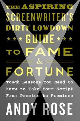 The Aspiring Screenwriter's Dirty Lowdown Guide to Fame and Fortune by Andy Rose