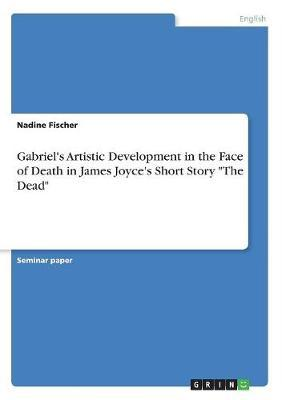 Gabriel's Artistic Development in the Face of Death in James Joyce's Short Story the Dead by Nadine Fischer