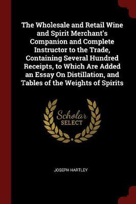 The Wholesale and Retail Wine and Spirit Merchant's Companion and Complete Instructor to the Trade, Containing Several Hundred Receipts, to Which Are Added an Essay on Distillation, and Tables of the Weights of Spirits by Joseph Hartley image
