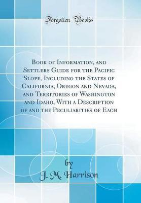 Book of Information, and Settlers Guide for the Pacific Slope, Including the States of California, Oregon and Nevada, and Territories of Washington and Idaho, with a Description of and the Peculiarities of Each (Classic Reprint) by J. M. Harrison