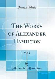 The Works of Alexander Hamilton, Vol. 4 (Classic Reprint) by Alexander Hamilton