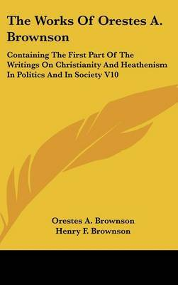 The Works Of Orestes A. Brownson: Containing The First Part Of The Writings On Christianity And Heathenism In Politics And In Society V10 by Orestes A. Brownson image