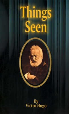 Things Seen: Choses Vues by Victor Hugo