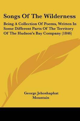 Songs Of The Wilderness: Being A Collection Of Poems, Written In Some Different Parts Of The Territory Of The Hudson's Bay Company (1846) by George Jehoshaphat Mountain